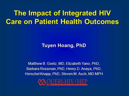 The Impact of Integrated HIV Care on Patient Health Outcomes Tuyen Hoang, PhD Matthew B. Goetz, MD, Elizabeth Yano, PhD, Barbara Rossman, PhD, Henry D.