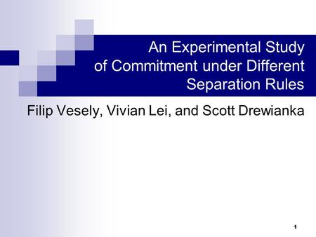 1 Filip Vesely, Vivian Lei, and Scott Drewianka * An Experimental Study of Commitment under Different Separation Rules.