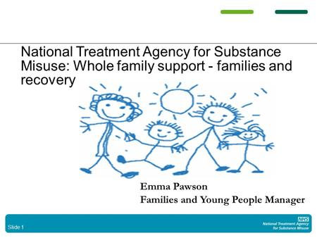 Slide 1 National Treatment Agency for Substance Misuse: Whole family support - families and recovery Whole family support - families and recovery Emma.