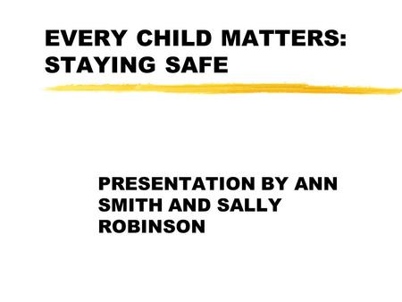 EVERY CHILD MATTERS: STAYING SAFE PRESENTATION BY ANN SMITH AND SALLY ROBINSON.