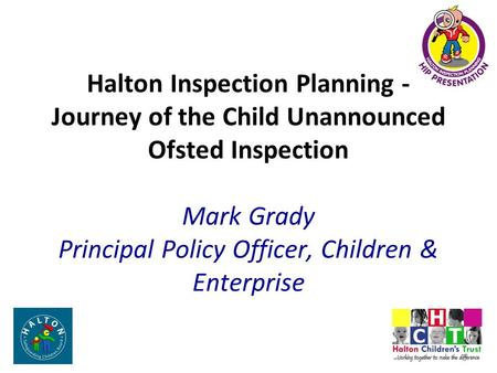 Halton Inspection Planning - Journey of the Child Unannounced Ofsted Inspection Mark Grady Principal Policy Officer, Children & Enterprise.