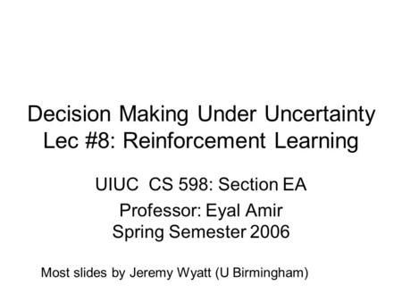 Decision Making Under Uncertainty Lec #8: Reinforcement Learning UIUC CS 598: Section EA Professor: Eyal Amir Spring Semester 2006 Most slides by Jeremy.