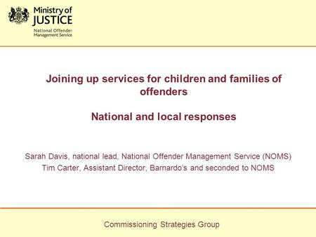 Commissioning Strategies Group Joining up services for children and families of offenders National and local responses Sarah Davis, national lead, National.
