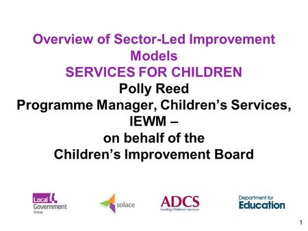 1 Overview of Sector-Led Improvement Models SERVICES FOR CHILDREN Polly Reed Programme Manager, Children's Services, IEWM – on behalf of the Children's.