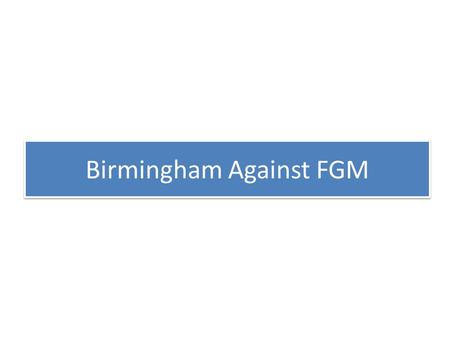 Birmingham Against FGM. Some Data Births In 2008 17,311 live Births of which 518 were to women whose country of birth was Somalia (2.99%) School Census.