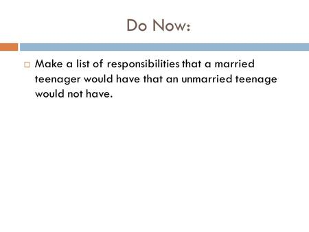 Do Now:  Make a list of responsibilities that a married teenager would have that an unmarried teenage would not have.