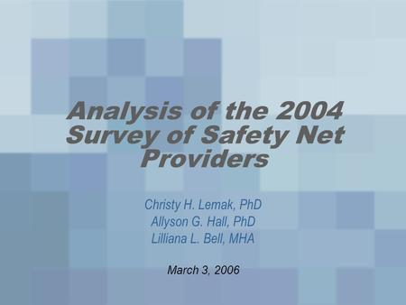 Analysis of the 2004 Survey of Safety Net Providers Christy H. Lemak, PhD Allyson G. Hall, PhD Lilliana L. Bell, MHA March 3, 2006.