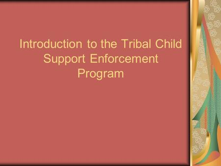 Introduction to the Tribal Child Support Enforcement Program.