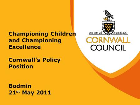Championing Children and Championing Excellence Cornwall's Policy Position Bodmin 21 st May 2011.