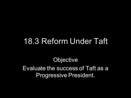 18.3 Reform Under Taft Objective Evaluate the success of Taft as a Progressive President.
