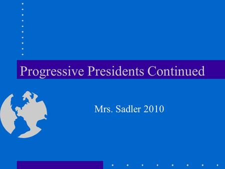 Progressive Presidents Continued Mrs. Sadler 2010.