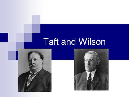 Taft and Wilson. Taft Roosevelt left presidency in 1908 Convinced his good friend William Taft to run in his place  Taft was unsure of this Did not think.