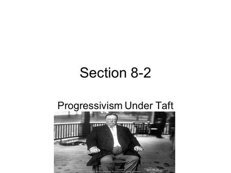 Section 8-2 Progressivism Under Taft. Taft Becomes President William Howard Taft- Roosevelt's handpicked successor to run against William Jennings Bryan.