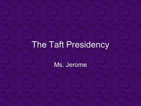The Taft Presidency Ms. Jerome. Progressive Presidents.