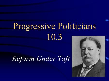 Progressive Politicians 10.3 Reform Under Taft. William Taft Roosevelt's Secretary of War Very uncomfortable in public TR – does not run for re-election.