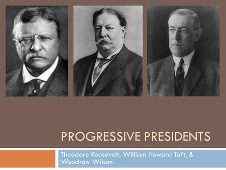 PROGRESSIVE PRESIDENTS Theodore Roosevelt, William Howard Taft, & Woodrow Wilson.