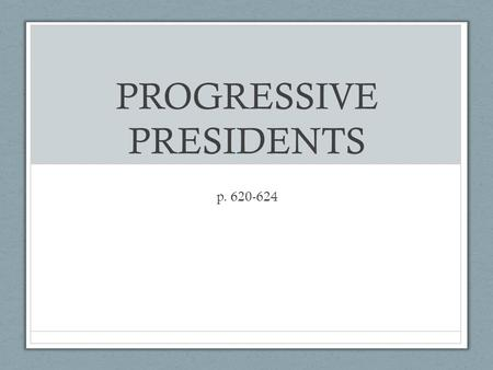 "PROGRESSIVE PRESIDENTS p. 620-624. Roosevelt Facts Became President after William McKinley was assassinated Known as a ""trustbuster"" – went after monopolies."