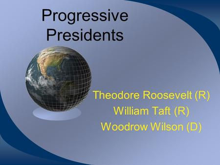 Progressive Presidents Theodore Roosevelt (R) William Taft (R) Woodrow Wilson (D)