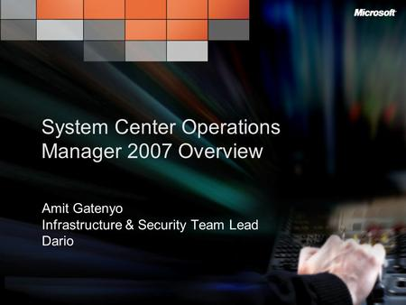 System Center Operations Manager 2007 Overview Amit Gatenyo Infrastructure & Security Team Lead Dario.