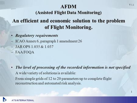 ATS INTERNATIONAL V 1.1 V 1.1 1 AFDM (Assisted Flight Data Monitoring) An efficient and economic solution to the problem of Flight Monitoring. Regulatory.
