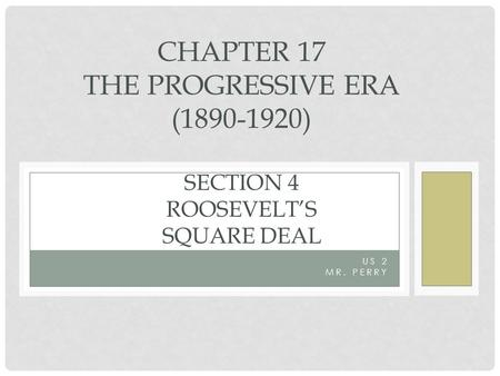 US 2 MR. PERRY CHAPTER 17 THE PROGRESSIVE ERA (1890-1920) SECTION 4 ROOSEVELT'S SQUARE DEAL.