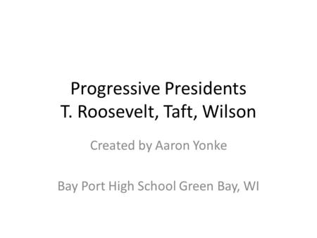 Progressive Presidents T. Roosevelt, Taft, Wilson Created by Aaron Yonke Bay Port High School Green Bay, WI.