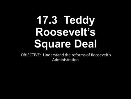 17.3 Teddy Roosevelt's Square Deal OBJECTIVE: Understand the reforms of Roosevelt's Administration.