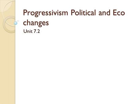 Progressivism Political and Eco changes Unit 7.2.