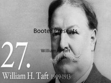 Bootez Presents William H. Taft. William Taft Born in 1857, the son of a distinguished judge, he graduated from Yale, and returned to Cincinnati to study.