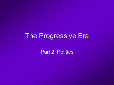 The Progressive Era Part 2: Politics. Progressive Politics William McKinley.