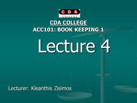 CDA COLLEGE ACC101: BOOK KEEPING 1 Lecture 4 Lecture 4 Lecturer: Kleanthis Zisimos.