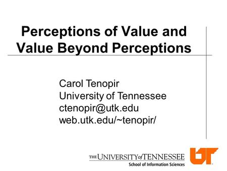 Perceptions of Value and Value Beyond Perceptions Carol Tenopir University of Tennessee web.utk.edu/~tenopir/