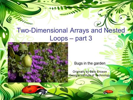 NestedLoops-Mod7-part31 Two-Dimensional Arrays and Nested Loops – part 3 Bugs in the garden Originally by Barb Ericson Georgia Institute of Technology.