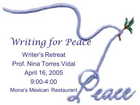 Writing for Peace Writer's Retreat Prof. Nina Torres Vidal April 16, 2005 9:00-4:00 Mona's Mexican Restaurant.