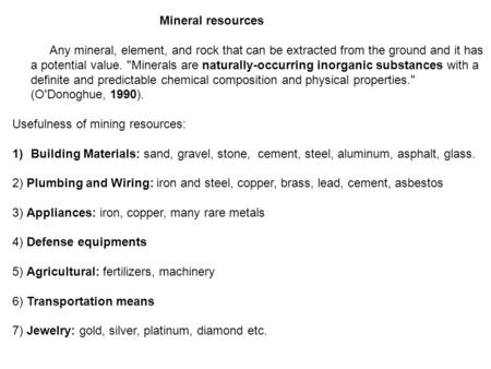 Mineral resources Any mineral, element, and rock that can be extracted from the ground and it has a potential value. Minerals are naturally-occurring.