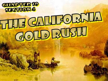 Chapter 10 Section 4 THE CALIFORNIA GOLD RUSH.