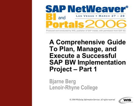 © 2006 Wellesley Information Services. All rights reserved. A Comprehensive Guide To Plan, Manage, and Execute a Successful SAP BW Implementation Project.