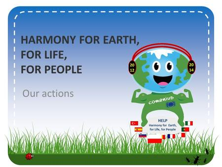 HARMONY FOR EARTH, FOR LIFE, FOR PEOPLE Our actions.