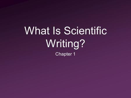 What Is Scientific Writing? Chapter 1. What Is Scientific Writing? Communication of data in a concise and meaningful manner Audience understanding is.