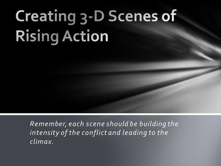 Remember, each scene should be building the intensity of the conflict and leading to the climax.