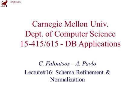 CMU SCS Carnegie Mellon Univ. Dept. of Computer Science 15-415/615 - DB Applications C. Faloutsos – A. Pavlo Lecture#16: Schema Refinement & Normalization.