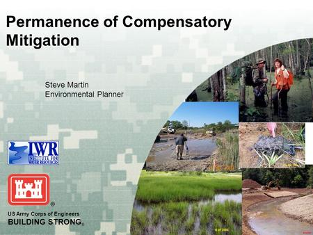 US Army Corps of Engineers BUILDING STRONG ® Steve Martin Environmental Planner Permanence of Compensatory Mitigation.
