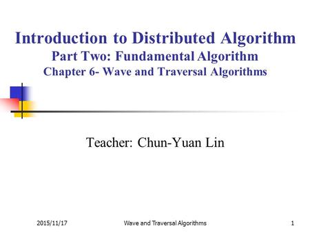 2015/11/17Wave and Traversal Algorithms1 Introduction to Distributed Algorithm Part Two: Fundamental Algorithm Chapter 6- Wave and Traversal Algorithms.