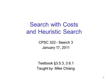 Search with Costs and Heuristic Search 1 CPSC 322 – Search 3 January 17, 2011 Textbook §3.5.3, 3.6.1 Taught by: Mike Chiang.