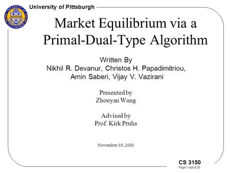 University of Pittsburgh CS 3150 Page 1 out of 20 Market Equilibrium via a Primal-Dual-Type Algorithm Written By Nikhil R. Devanur, Christos H. Papadimitriou,