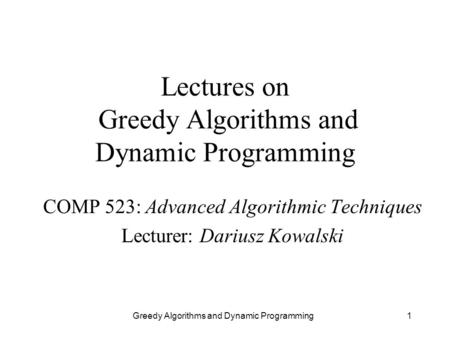 Greedy Algorithms and Dynamic Programming1 Lectures on Greedy Algorithms and Dynamic Programming COMP 523: Advanced Algorithmic Techniques Lecturer: Dariusz.