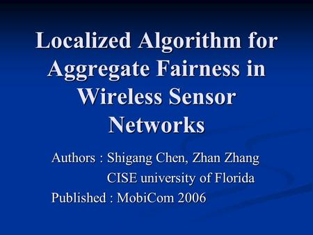 Localized Algorithm for Aggregate Fairness in Wireless Sensor Networks Authors : Shigang Chen, Zhan Zhang CISE university of Florida CISE university of.