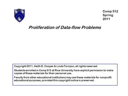 Proliferation of Data-flow Problems Copyright 2011, Keith D. Cooper & Linda Torczon, all rights reserved. Students enrolled in Comp 512 at Rice University.