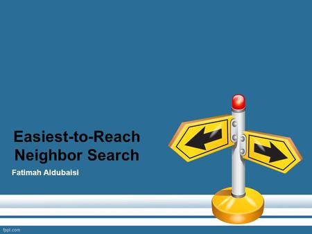 Easiest-to-Reach Neighbor Search Fatimah Aldubaisi.