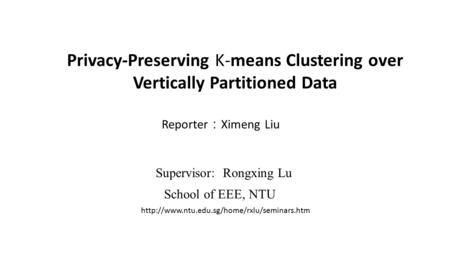 Privacy-Preserving K-means Clustering over Vertically Partitioned Data Reporter : Ximeng Liu Supervisor: Rongxing Lu School of EEE, NTU